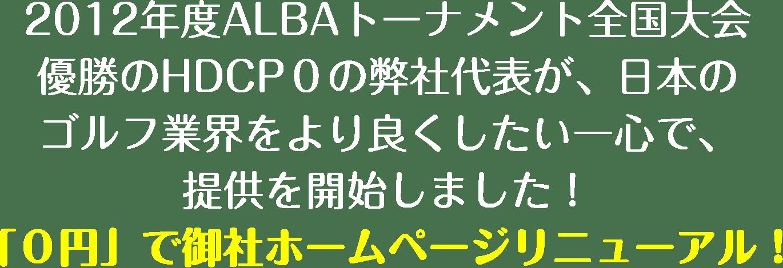 HDCP0、2012年度ALBAスクラッチトーナメント全国大会優勝の弊社代表が、日本のゴルフ業界をより良くしたい一心で提供を開始しました!「0年」ホームページリニューアルキャンペーン。0円で御社のホームページをリニューアルさせて頂きます。