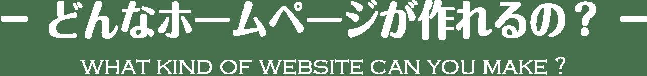 -どんなホームページが作れるの?- WHAT KIND OF WEBSITE CAN YOU MAKE