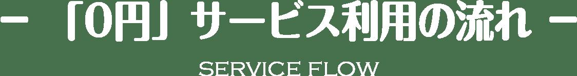 -「0円」サービス利用の流れ- SERVICE FLOW